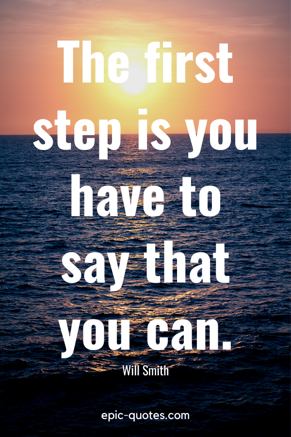 """""""The first step is you have to say that you can."""" -Will Smith"""