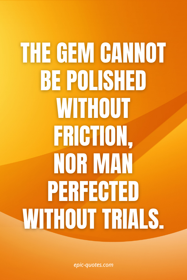 The gem cannot be polished without friction, nor man perfected without trials.