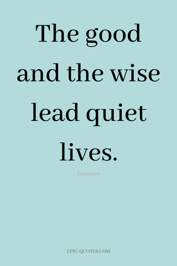 The good and the wise lead quiet lives. -Euripides