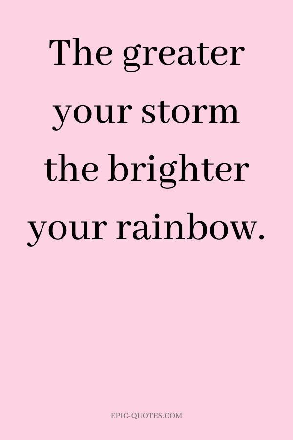 The greater your storm the brighter your rainbow.