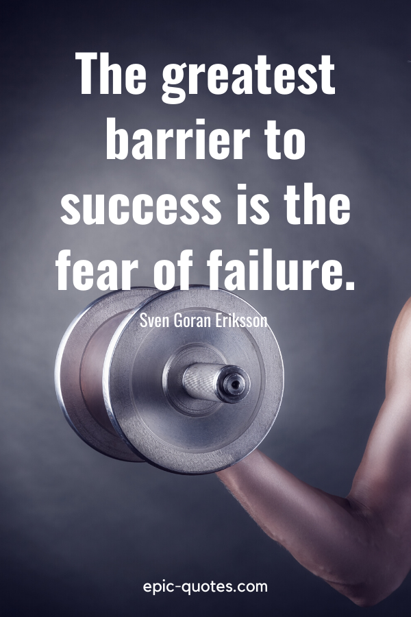 """""""The greatest barrier to success is the fear of failure.""""-Sven Goran Eriksson"""