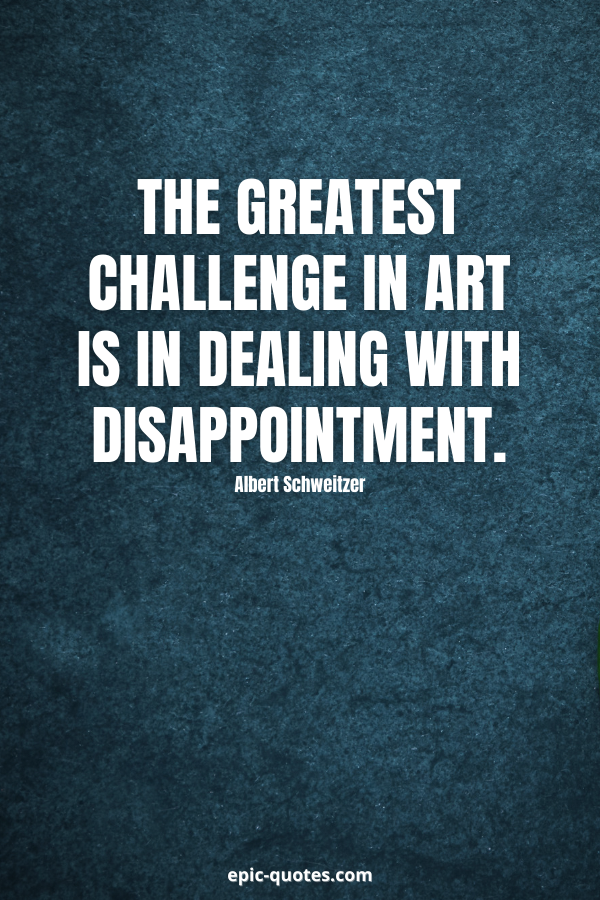 The greatest challenge in art is in dealing with disappointment. -Albert Schweitzer
