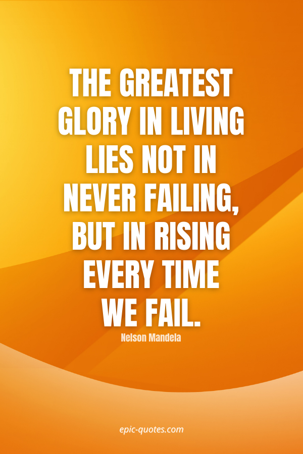 The greatest glory in living lies not in never failing, but in rising every time we fail. -Nelson Mandela