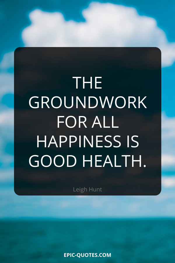 The groundwork for all happiness is good health. -Leigh Hunt