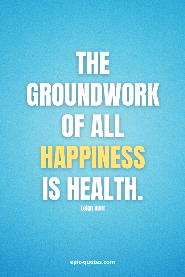 The groundwork of all happiness is health. -Leigh Hunt