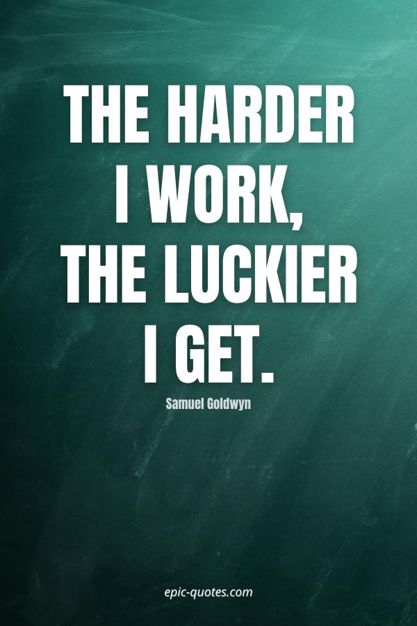 The harder I work, the luckier I get. -Samuel Goldwyn