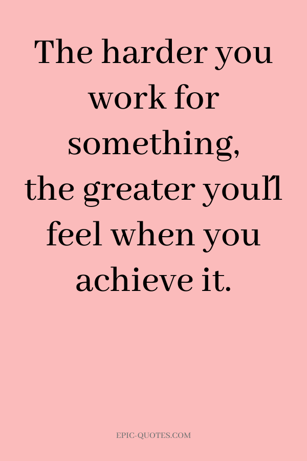 The harder you work for something, the greater you´ll feel when you achieve it.
