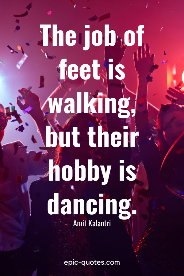 """""""The job of feet is walking, but their hobby is dancing."""" -Amit Kalantri"""