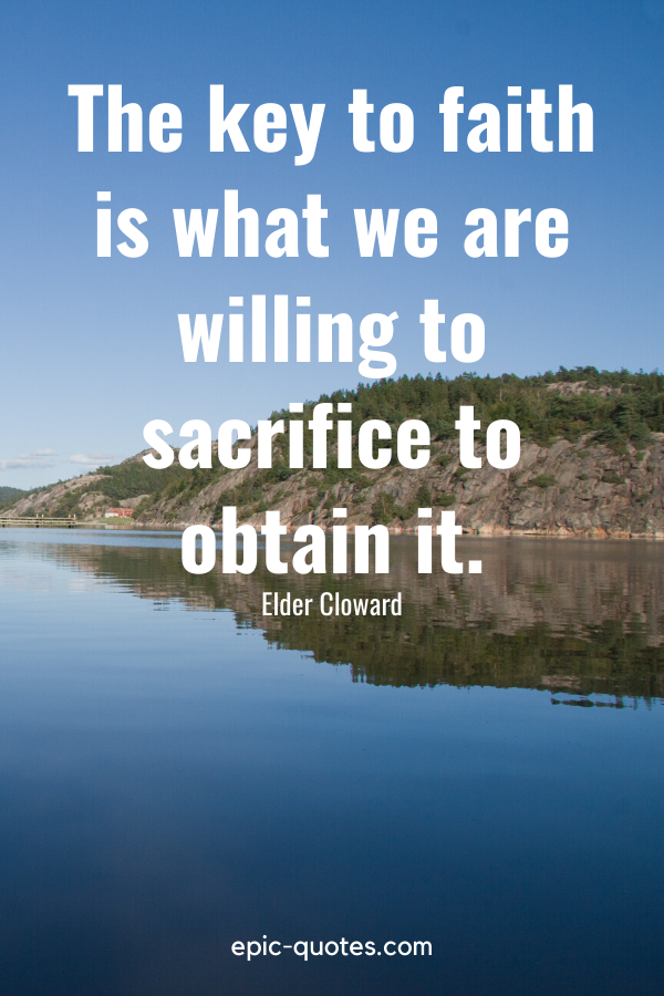 """""""The key to faith is what we are willing to sacrifice to obtain it.""""-Elder Cloward"""
