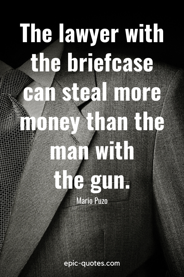 """""""The lawyer with the briefcase can steal more money than the man with the gun."""" -Mario Puzo"""