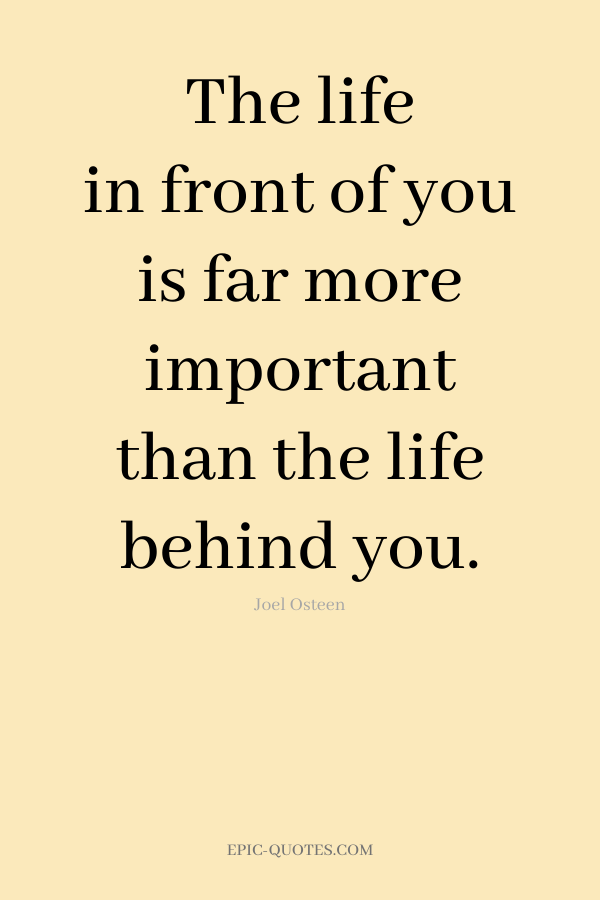 The life in front of you is far more important than the life behind you. -Joel Osteen