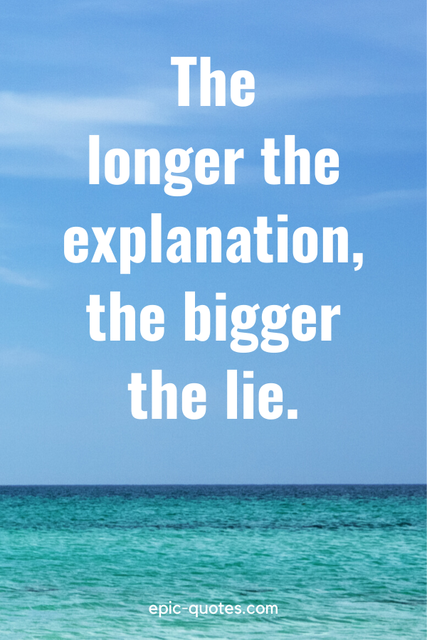 """""""The longer the explanation, the bigger the lie."""""""