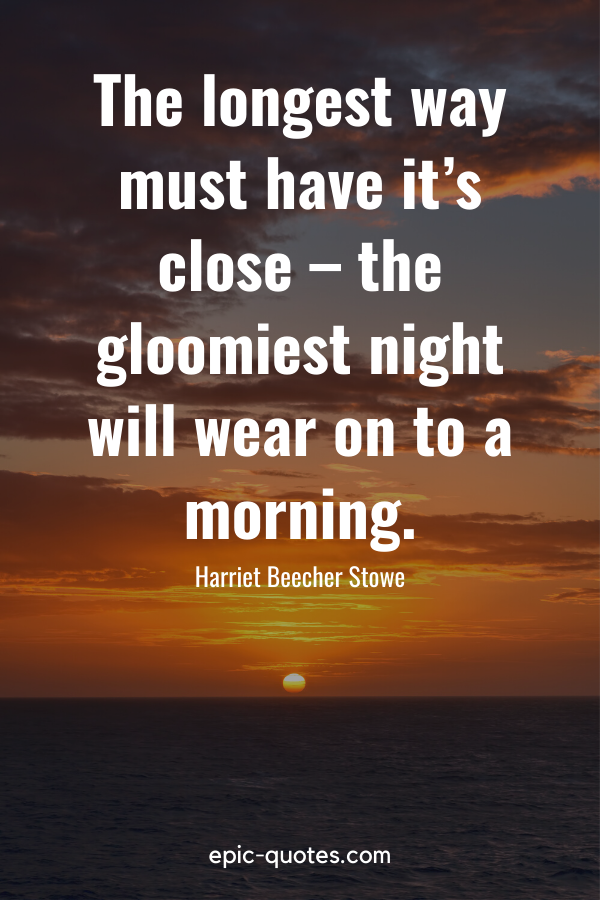 """""""The longest way must have it's close – the gloomiest night will wear on to a morning."""" -Harriet Beecher Stowe"""