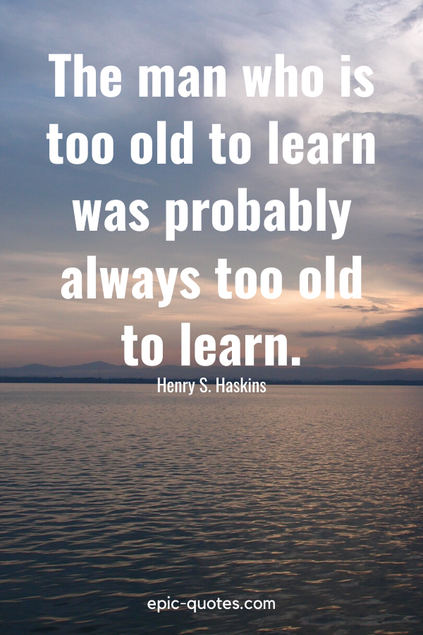"""""""The man who is too old to learn was probably always too old to learn."""" -Henry S. Haskins"""