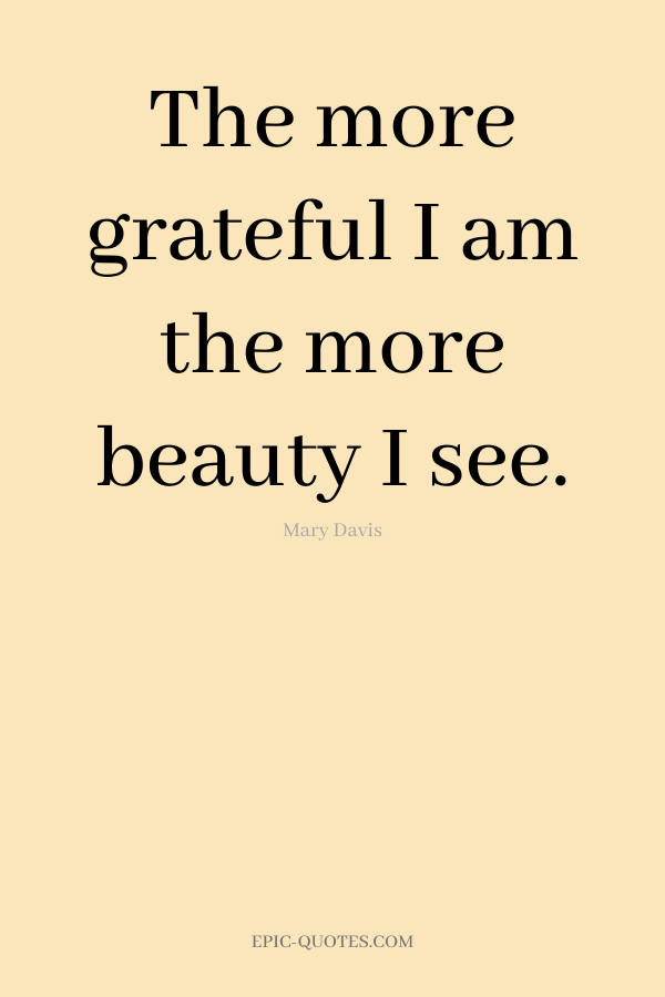 The more grateful I am the more beauty I see. -Mary Davis
