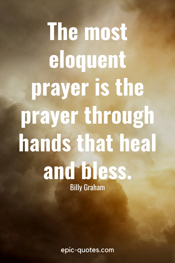 """""""The most eloquent prayer is the prayer through hands that heal and bless."""" -Billy Graham"""