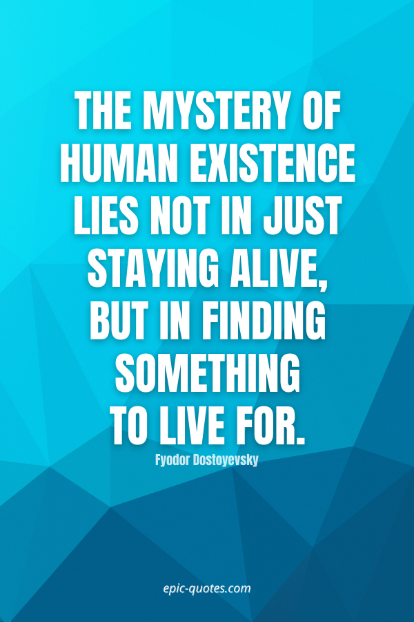 The mystery of human existence lies not in just staying alive, but in finding something to live for. -Fyodor Dostoyevsky