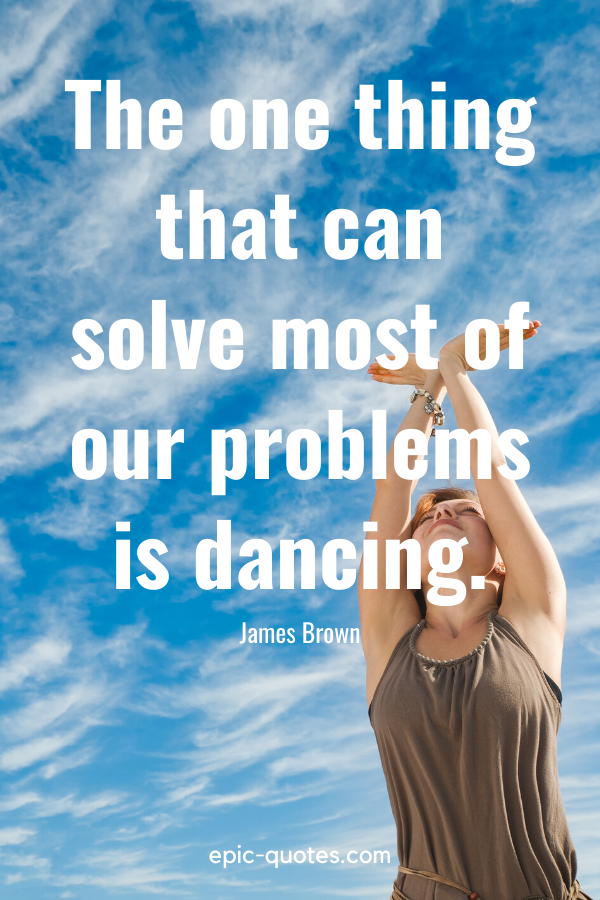 """""""The one thing that can solve most of our problems is dancing."""" -James Brown"""