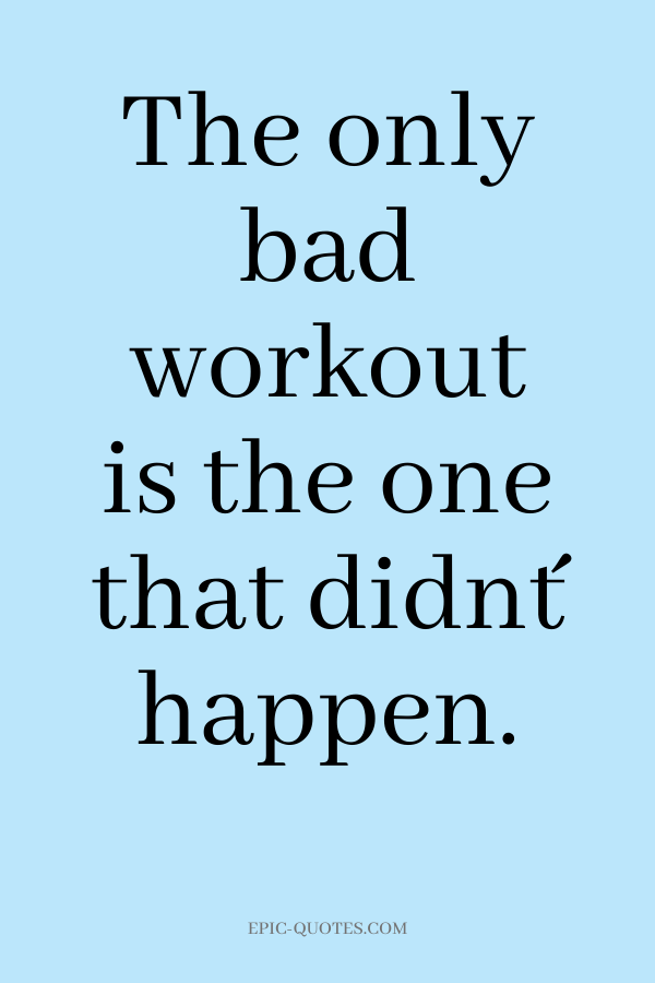 The only bad workout is the one that didn´t happen.