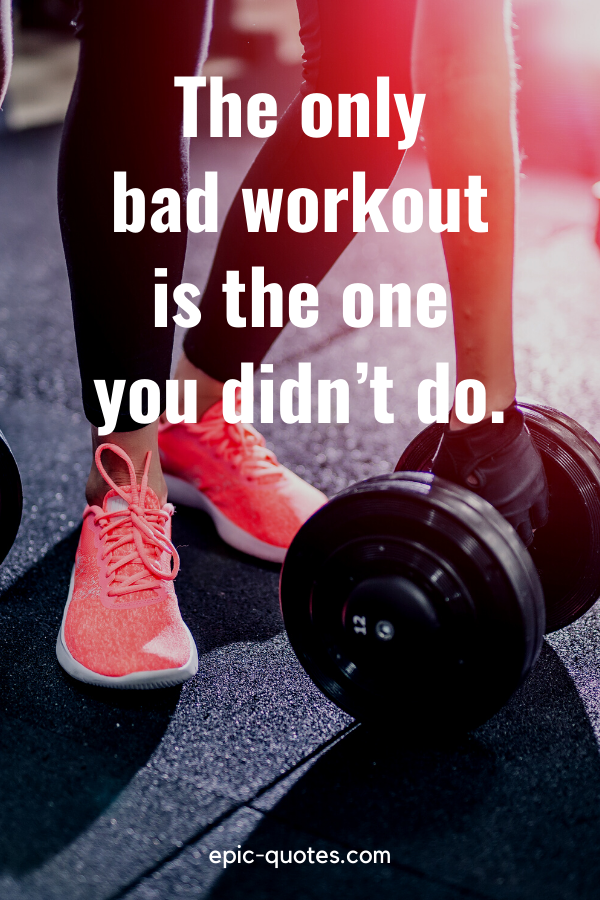 """""""The only bad workout is the one you didn't do."""""""