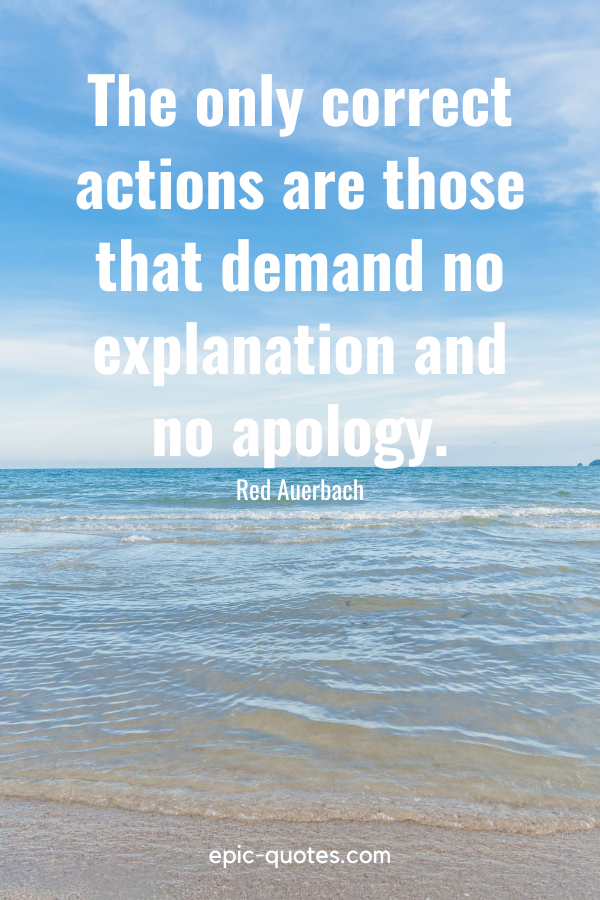 """""""The only correct actions are those that demand no explanation and no apology."""" -Red Auerbach"""