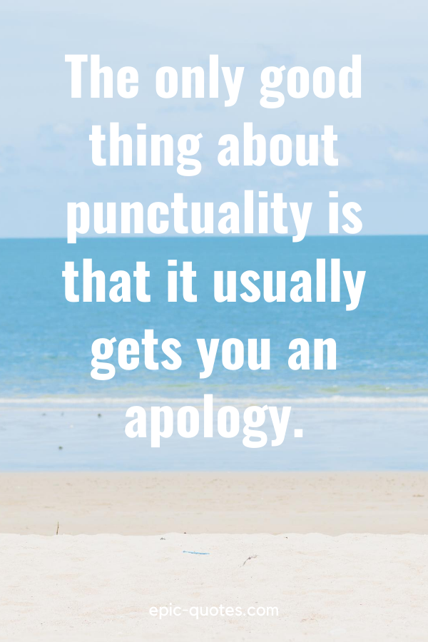"""""""The only good thing about punctuality is that it usually gets you an apology."""""""