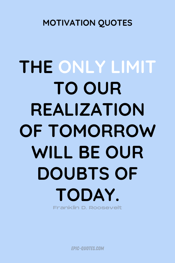 The only limit to our realization of tomorrow will be our doubts of today. Franklin D. Roosevelt
