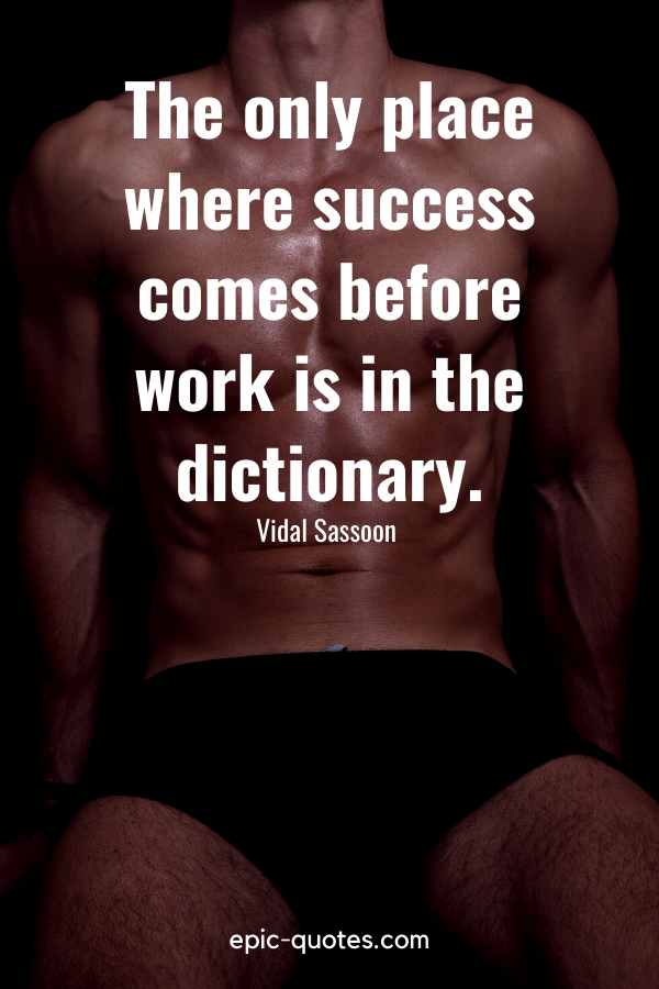 """""""The only place where success comes before work is in the dictionary.""""-Vidal Sassoon"""