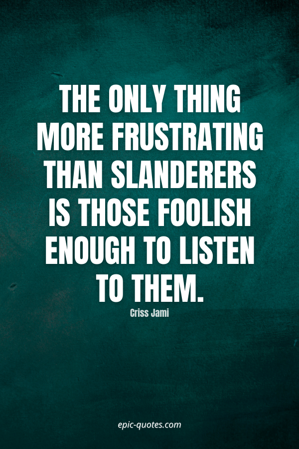 The only thing more frustrating than slanderers is those foolish enough to listen to them. -Criss Jami