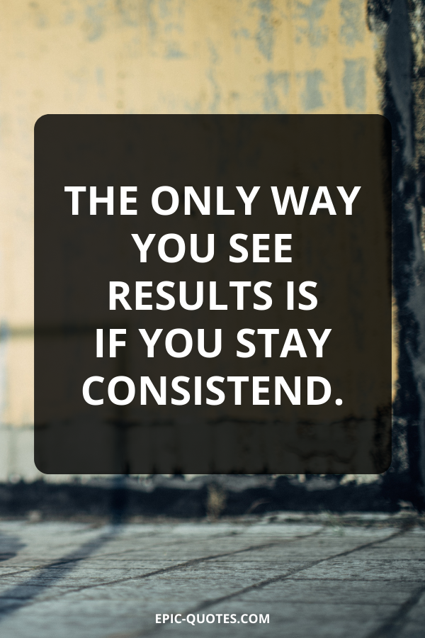 The only way you see results is if you stay consistend.