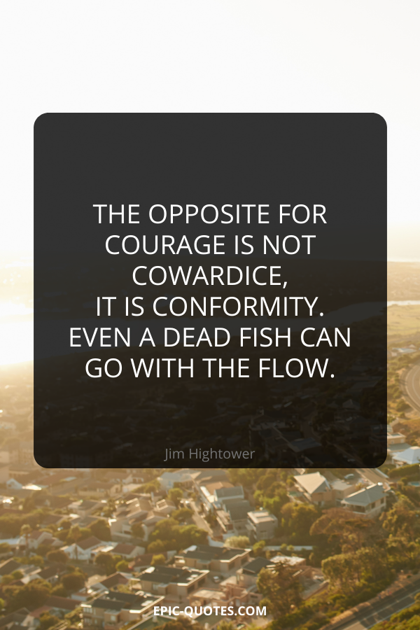 The opposite for courage is not cowardice, it is conformity. Even a dead fish can go with the flow. -Jim Hightower