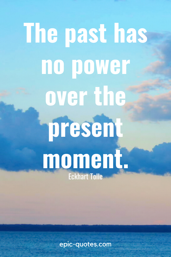 """""""The past has no power over the present moment."""" -Eckhart Tolle"""
