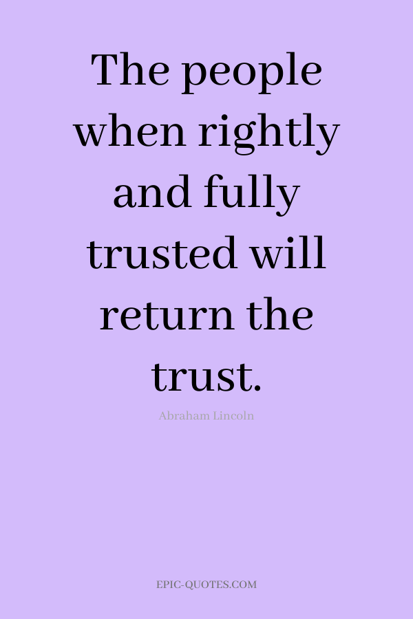 The people when rightly and fully trusted will return the trust. -Abraham Lincoln