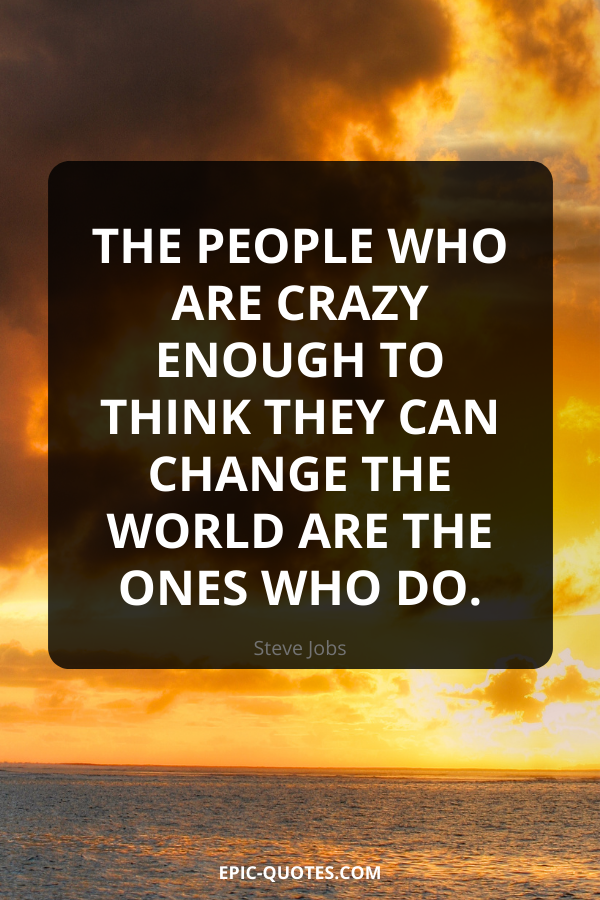 The people who are crazy enough to think they can change the world are the ones who do. -Steve Jobs