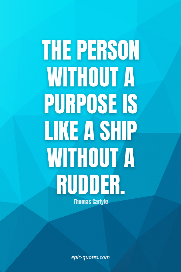 The person without a purpose is like a ship without a rudder. -Thomas Carlyle
