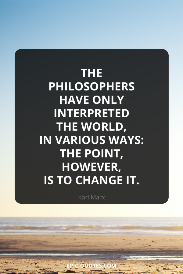 The philosophers have only interpreted the world, in various ways the point, however, is to change it. -Karl Marx