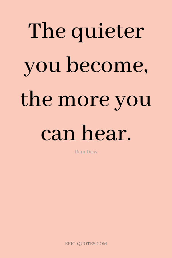 The quieter you become, the more you can hear. -Ram Dass