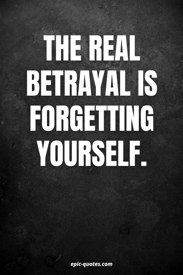 The real betrayal is forgetting yourself.
