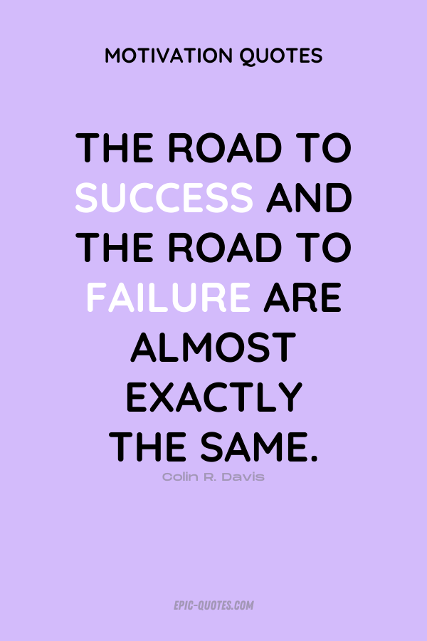 The road to success and the road to failure are almost exactly the same. Colin R. Davis