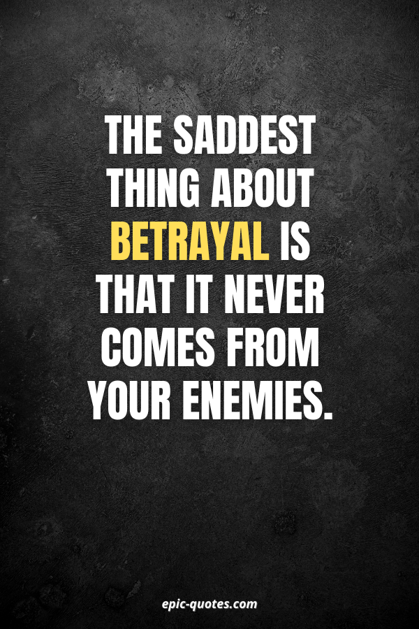 The saddest thing about betrayal is that it never comes from your enemies.