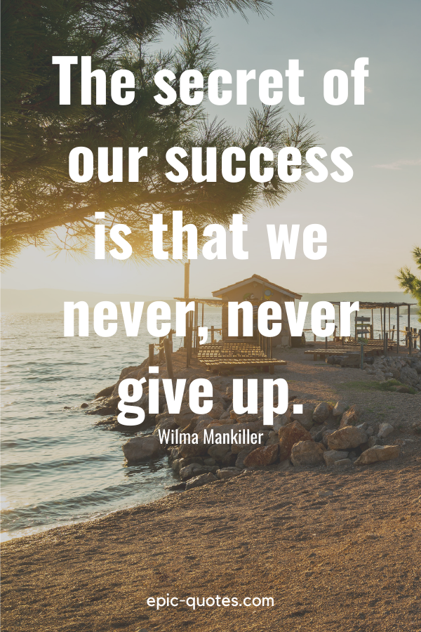 """""""The secret of our success is that we never, never give up.""""-Wilma Mankiller"""