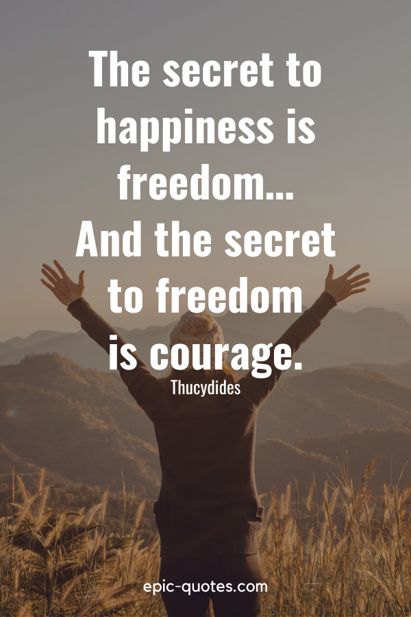 """""""The secret to happiness is freedom… And the secret to freedom is courage."""" -Thucydides"""