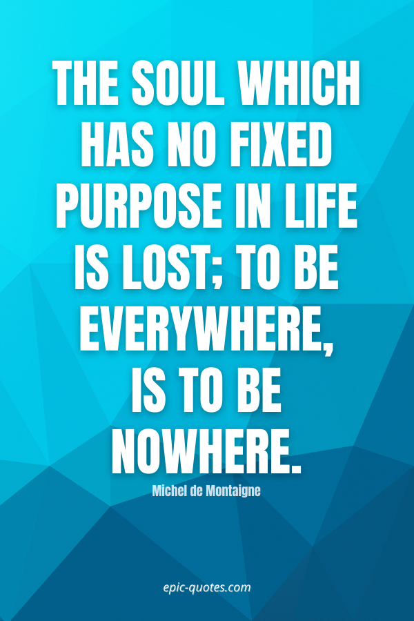 The soul which has no fixed purpose in life is lost; to be everywhere, is to be nowhere. -Michel de Montaigne