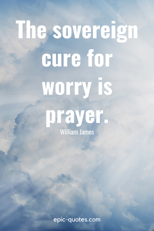 """""""The sovereign cure for worry is prayer."""" -William James"""