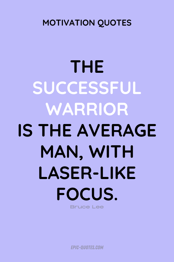 The successful warrior is the average man, with laser-like focus. Bruce Lee
