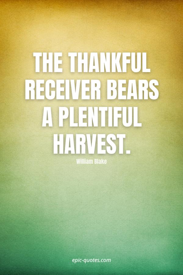 The thankful receiver bears a plentiful harvest. -William Blake