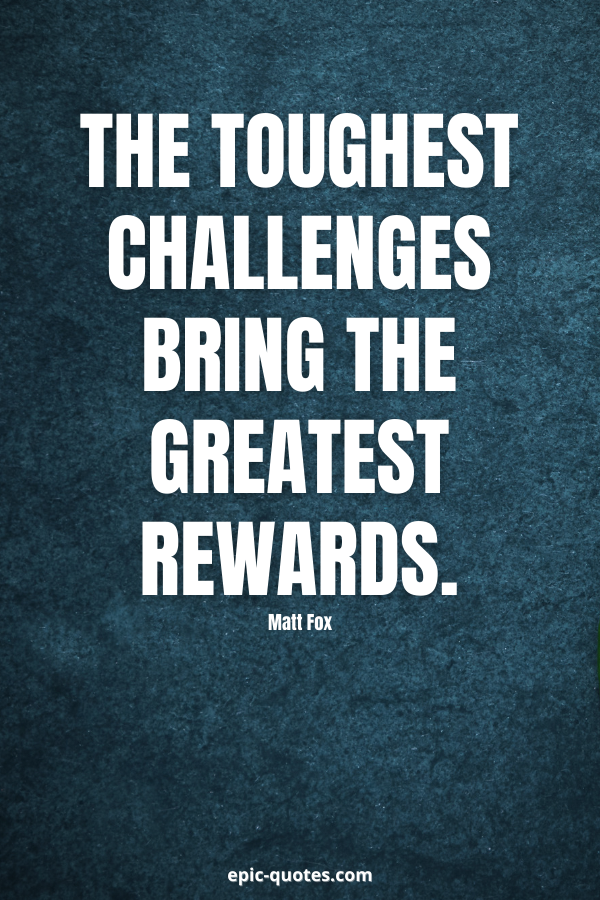 The toughest challenges bring the greatest rewards. -Matt Fox