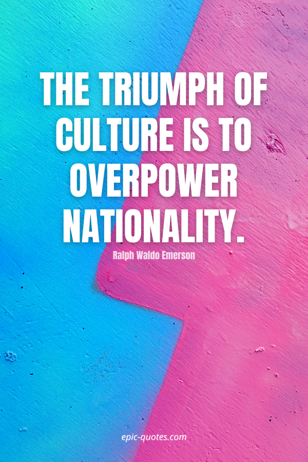 The triumph of culture is to overpower nationality. -Ralph Waldo Emerson