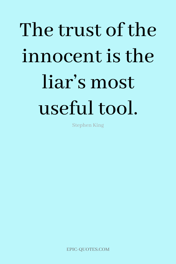 The trust of the innocent is the liar's most useful tool. -Stephen King