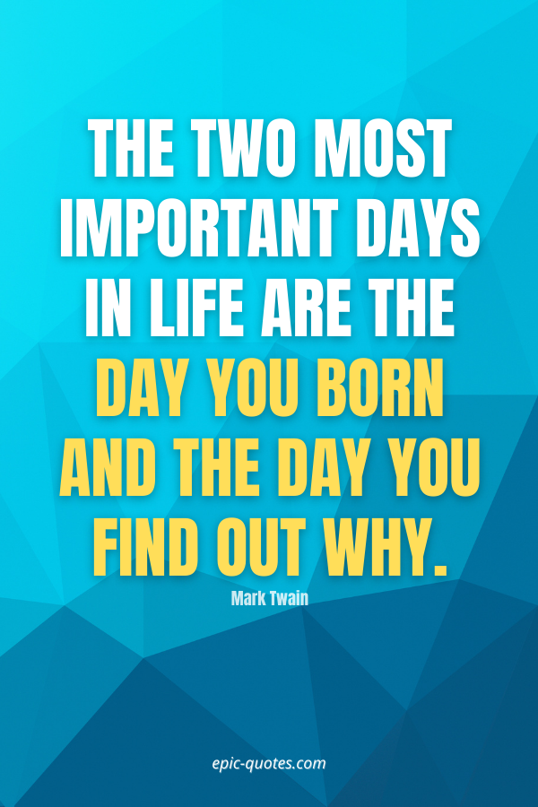 The two most important days in life are the day you born and the day you find out why. -Mark Twain